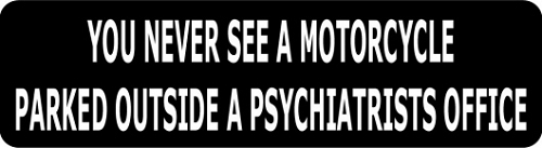 YOU NEVER SEE A MOTORCYCLE PARKED OUTSIDE A PSYCHIATRISTS OFFICE HELMET STICKER
