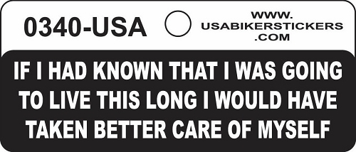 IF I HAD KNOWN THAT I WAS GOING TO LIVE THIS LONG I WOULD HAVE TAKEN BETTER CARE OF MYSELF HELMET STICKER